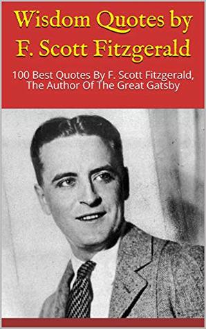 Wisdom Quotes by F. Scott Fitzgerald: 100 Best Quotes By F. Scott Fitzgerald, The Author Of The Great Gatsby