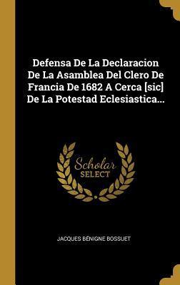 Defensa De La Declaracion De La Asamblea Del Clero De Francia De 1682 A Cerca [sic] De La Potestad Eclesiastica...