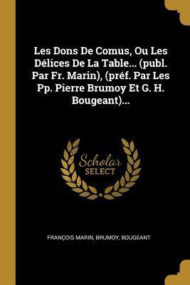 Les Dons de Comus, Ou Les D�lices de la Table... (Publ. Par Fr. Marin), (Pr�f. Par Les Pp. Pierre Brumoy Et G. H. Bougeant)...