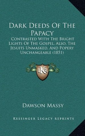 Dark Deeds Of The Papacy: Contrasted With The Bright Lights Of The Gospel, Also, The Jesuits Unmasked, And Popery Unchangeable (1851)