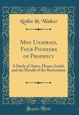 Men Unafraid, Four Pioneers of Prophecy: A Study of Amos, Hosea, Isaiah, and the Herald of the Restoration