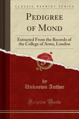Pedigree of Mond: Extracted from the Records of the College of Arms, London