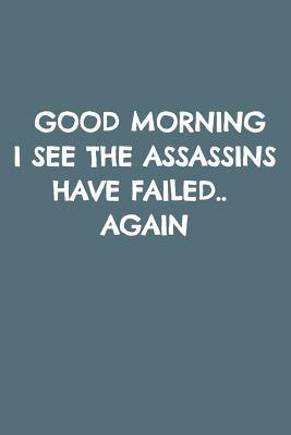 Good Morning I See the Assassins Have Failed.. Again: Blank Lined Notebook