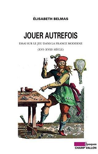 Jouer autrefois: Essai sur le jeu dans la france moderne (XVIe-XVIIIe siècle)