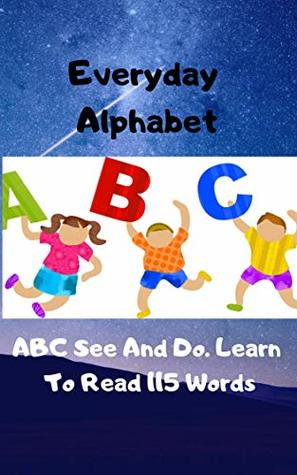 Everyday Alphabet: ABC See And Do. Learn To Read 115 Words (Learning Alphabet Book 1)