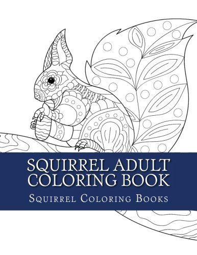 Squirrel Adult Coloring Book: Large One Sided Relaxation Squirrel Coloring Book For Grownups. Relaxing Squirrel Designs & Patterns