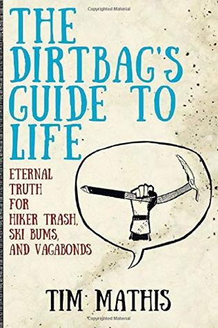 The Dirtbag's Guide to Life by Tim  Mathis
