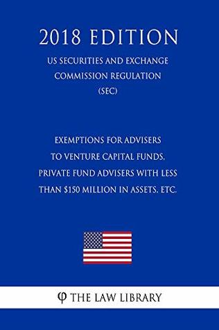 Exemptions for Advisers to Venture Capital Funds, Private Fund Advisers With Less Than $150 Million in Assets, etc. (US Securities and Exchange Commission Regulation) (SEC) (2018 Edition)