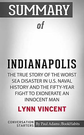 Summary of Indianapolis: The True Story of the Worst Sea Disaster in U.S. Naval History and the Fifty-Year Fight to Exonerate an Innocent Man