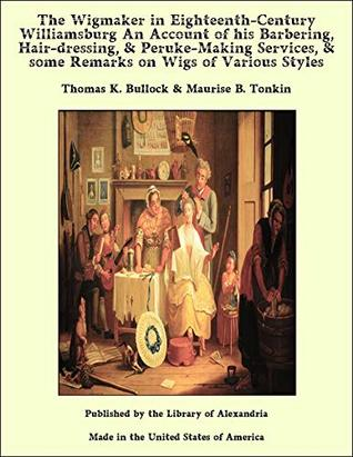 The Wigmaker in Eighteenth-Century Williamsburg An Account of his Barbering, Hair-dressing, & Peruke-Making Services, & some Remarks on Wigs of Various Styles