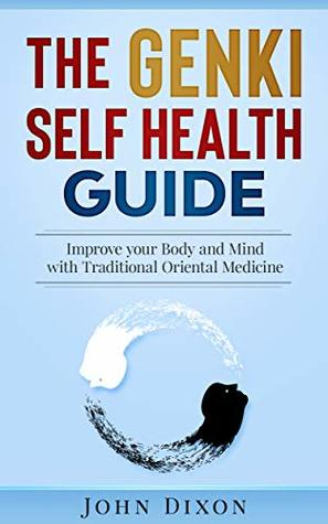 The GENKI SELF HEALTH GUIDE: Improve your Body and Mind with Traditional Oriental Medicine