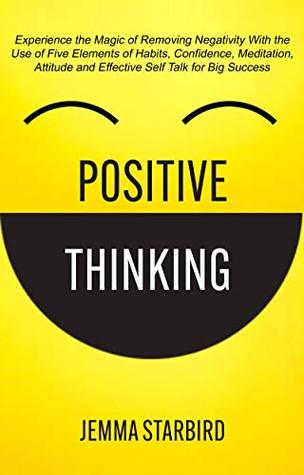 Positive Thinking: Experience the Magic of Removing Negativity With the Use of Five Elements of Habits, Confidence, Meditation, Attitude and Effective Self Talk for Big Success