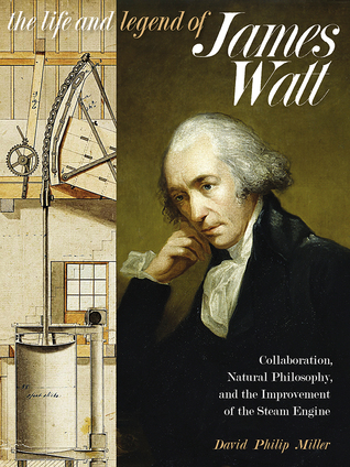 The Life and Legend of James Watt: Collaboration, Natural Philosophy, and the Improvement of the Steam Engine