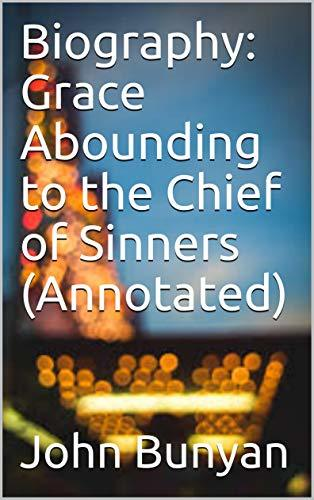 Biography: Grace Abounding to the Chief of Sinners (Annotated)