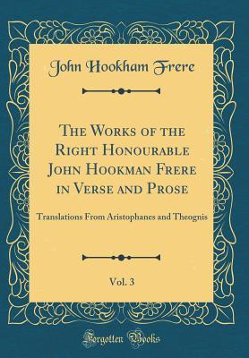 The Works of the Right Honourable John Hookman Frere in Verse and Prose, Vol. 3: Translations from Aristophanes and Theognis