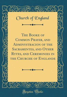 The Booke of Common Prayer, and Adminystracion of the Sacramentes, and Other Rytes, and Ceremonies in the Churche of Englande