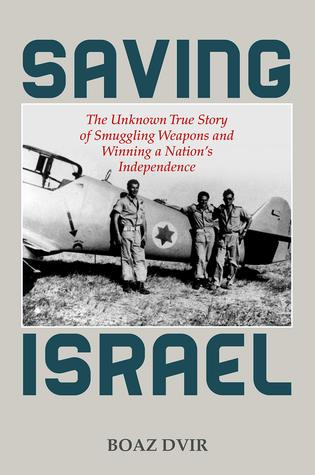 Saving Israel: The Unknown True Story of Smuggling Weapons and Winning a Nation's Independence
