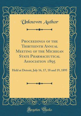 Proceedings of the Thirteenth Annual Meeting of the Michigan State Pharmaceutical Association 1895: Held at Detroit, July 16, 17, 18 and 19, 1895