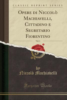 Opere Di Niccol� Machiavelli, Cittadino E Segretario Fiorentino, Vol. 1