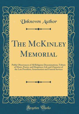 The McKinley Memorial: Public Observances of All Religious Denominations; Tribute of Music, Poetry, and Eloquence; Life and Character of the Late President; Assassination and Funeral Services