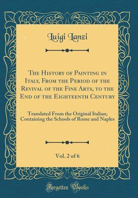 The History of Painting in Italy, from the Period of the Revival of the Fine Arts, to the End of the Eighteenth Century, Vol. 2 of 6: Translated from the Original Italian; Containing the Schools of Rome and Naples