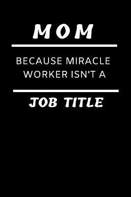 Funny Mother Notebook: Mom Because Miracle Worker Isn't a Job Title; Blank, Lined College-Ruled Composition Journal: Gift Notepad for Wife or Parent: Great for Journaling, Diary, Class, Office Work, Brainstorming, Writing Things Down to Remember, Lists