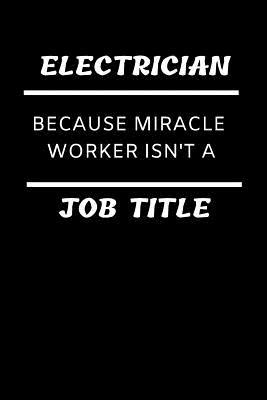 Funny Electrical Expert Notebook: Electrician Because Miracle Worker Isn't a Job Title; Blank, Lined College-Ruled Composition Journal: Notepad for Tradesman: Writing for Diary Keeping, Records, Fitness Notes, Brainstorming, Planning, Listing, Plans, Etc.