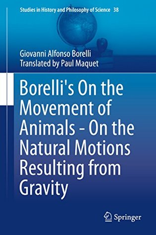 Borelli's On the Movement of Animals - On the Natural Motions Resulting from Gravity (Studies in History and Philosophy of Science Book 38)