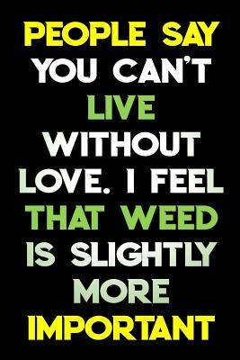 People Say You Can't Live Without Love I Feel That Weed Is Slightly More Important: Cannabis Journal Notebook and Logbook for Medicinal & Recreational Marijuana Users