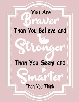 You Are Braver Than You Believe and Stronger Than You Seem and Smarter Than You Think: You Are Braver Than You Believe and Stronger Than You Seem and Smarter Than You Think: Blank Lined Notebook 8.5 X 11 with 110 Pages: Composition Book for Life