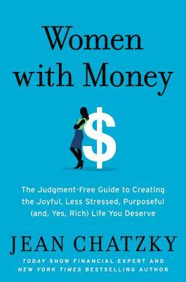 Women with Money: The Judgement-Free Guide to Creating the Joyful, Less Stressed, Purposeful Life You Want with the Money You Have