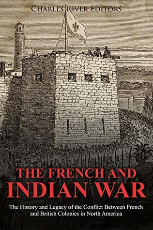 The French and Indian War: The History and Legacy of the Conflict Between French and British Colonies in North America