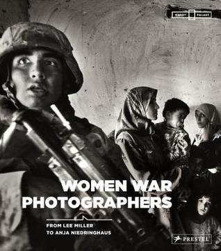 At War: Women War Photographers from Lee Miller to Anja Niedringhaus