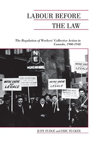 Labour Before the Law: The Regulation of Workers' Collective Action in Canada, 1900-1948 (Canadian Social History Series)