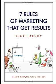 7 Rules of Marketing that Get Results: Discard the Myths, Follow the Facts