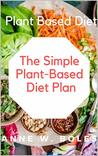 Plant Based Diet: The Simple Plant-Based Diet Plan: Beginners Cookbook to Healthy Plant-Based Eating (Whole food Plant-based recipes)