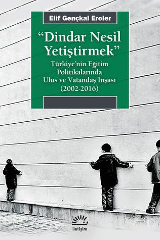 Dindar Nesil Yetiştirmek: Türkiye'nin Eğitim Politikalarında Ulus ve Vatandaş İnşası (2002-2016)