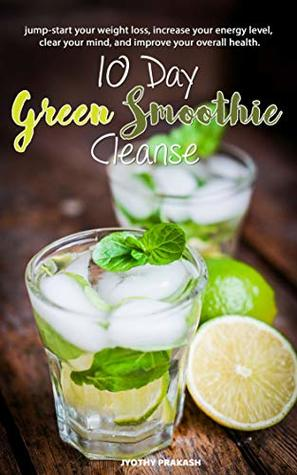 10-Day Green Smoothie Cleanse: Jump-start your weight loss, increase your energy level, clear your mind and improve your overall health : Lose Up to 15 Pounds in 10 Days!