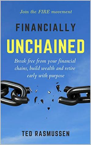 Financially Unchained: Break free from your financial chains, build wealth and retire early with purpose