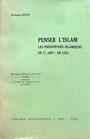 Penser L'Islam: Les Presupposes Islamiques de L'Art de Lull