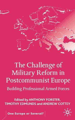 The Challenge of Military Reform in Postcommunist Europe: Building Professional Armed Forces