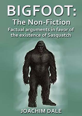 Bigfoot: The Non-Fiction, Factual arguments in favor of the existence of Sasquatch (Cryptozoology, Wildlife, Sasquatch, Books)