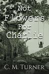 NOT FLOWERS FOR CHARLIE