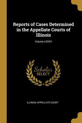 Reports of Cases Determined in the Appellate Courts of Illinois; Volume LXXXV