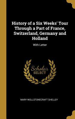 History of a Six Weeks' Tour Through a Part of France, Switzerland, Germany and Holland: With Letter