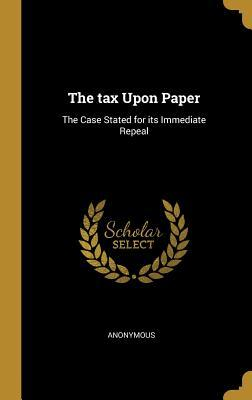 The Tax Upon Paper: The Case Stated for Its Immediate Repeal