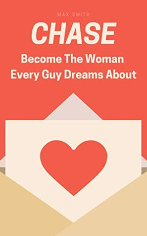 Chase: How To Make Men Fall in Love With You and How You Can Become The Woman Every Guy Dreams About: (Earn The Respect, Love and Commitment You Deserve, The Ultimate Dating Book For Women)