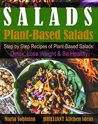 Salads: Step by Step Recipes of Plant-Based Salads. Detox, Lose Weight & Be Healthy. (Plant Based Cookbook Book 2)
