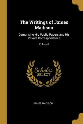 The Writings of James Madison: Comprising His Public Papers and His Private Correspondence; Volume I