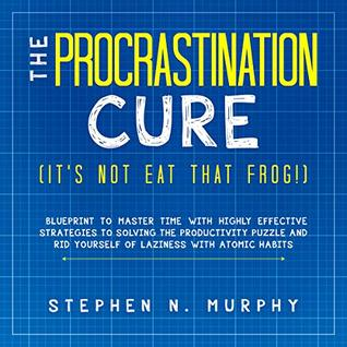 The Procrastination Cure (It's Not Eat That Frog!): Blueprint to Master Time with Highly Effective Strategies to Solving the Productivity Puzzle and Rid Yourself of Laziness with Atomic Habits